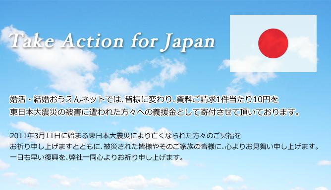 Take Action for Japan 婚活・結婚おうえんネットでは、皆様に変わり、資料ご請求1件当たり10円を東日本大震災の被害に遭われた方々への義援金として寄付させて頂いております。2011年3月11日に始まる東日本大震災により亡くなられた方々のご冥福をお祈り申し上げますとともに、被災された皆様やそのご家族の皆様に、心よりお見舞い申し上げます。一日も早い復興を、弊社一同心よりお祈り申し上げます。